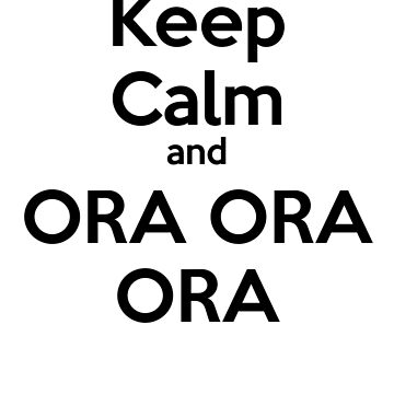 Keep Calm and ORA ORA ORA by Wobscur