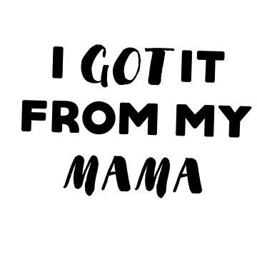 I got it from my mama by caddystar