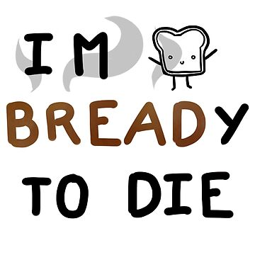 I'm Bready To Die by deadlykitten