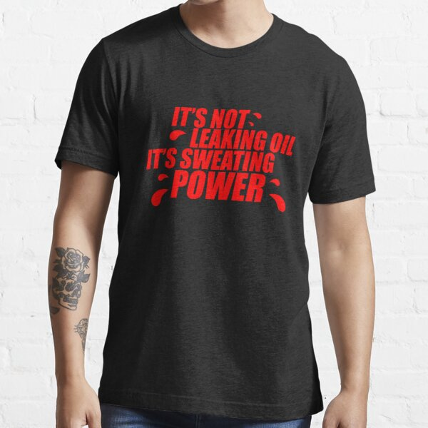 It's not leaking oil, it's sweating power (4) Essential T-Shirt