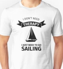 I don't need therapy I just need to go sailing Unisex T-Shirt