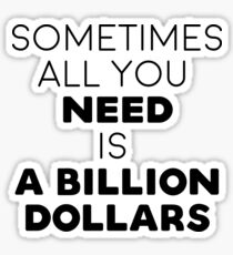 Sometimes all you need is a billion dollars Sticker