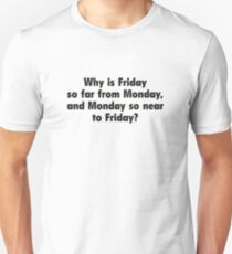 Why Is Friday So Far From Monday, And Monday So Near To Friday? T-Shirt