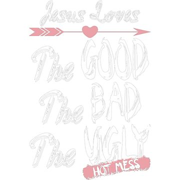 Jesus Loves The Good The Bad The Ugly Hot Mess by JamesNelsonz