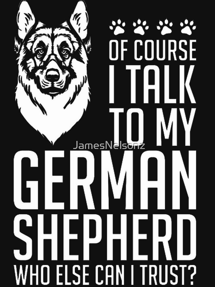 Of Course I Talk To My German Shepherd by JamesNelsonz
