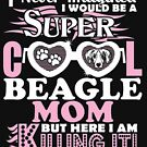 I Would Be Super Cool Beagle Mom But I Am Killing by JamesNelsonz