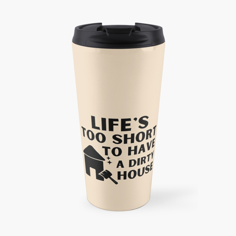 Life's Too Short to Have a Dirty House Novelty Cleaning Lady Gifts Travel Mug