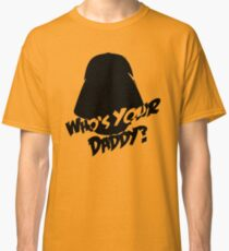 Who's Your Daddy? Darth Vader ;-) Classic T-Shirt