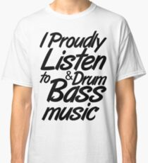 I Proudly Listen to Drum & Bass Music Classic T-Shirt