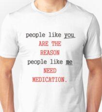 People like you are the reason people like me need medication T-Shirt