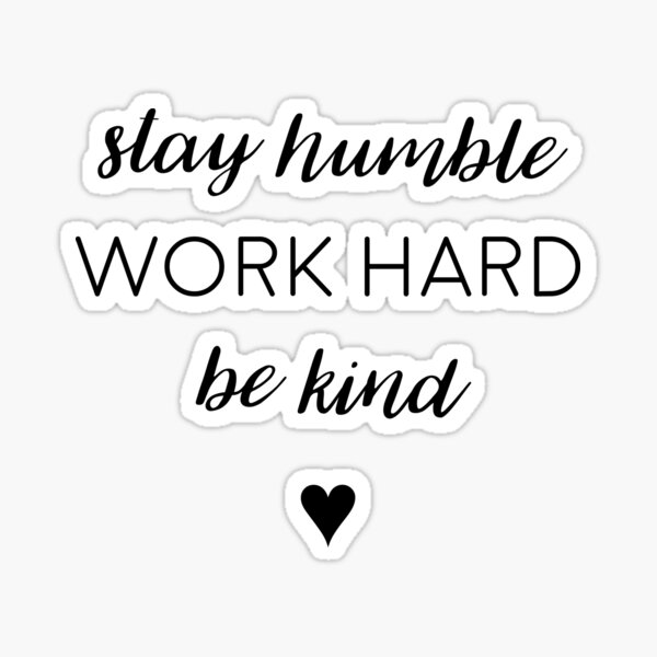 Stay humble, work hard, be kind. Sticker