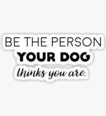 Be the person your dog thinks you are. Sticker