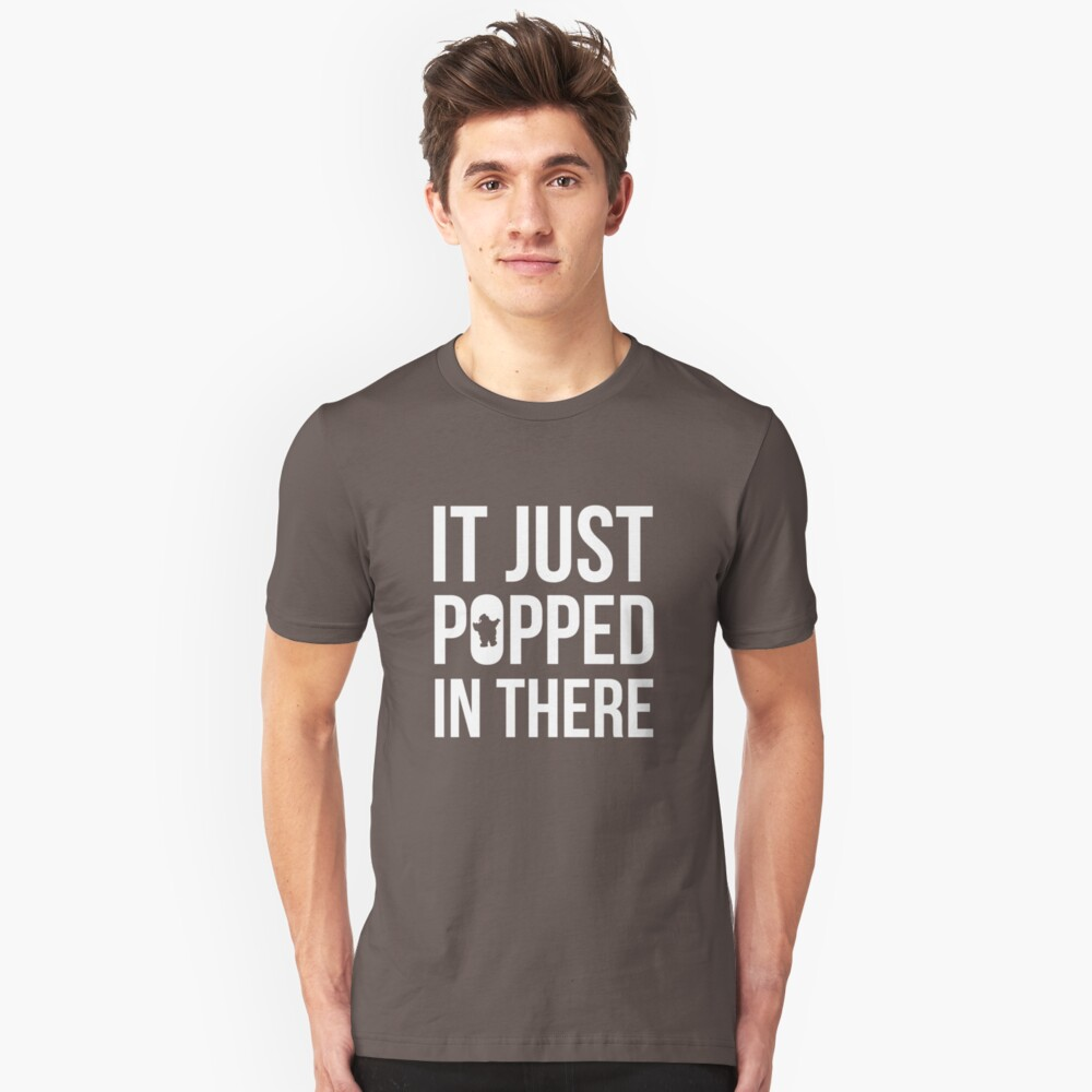 It Just Popped In There Unisex T-Shirt Front