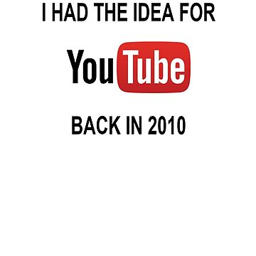 I Had The Idea For Youtube Back in 2010 by Saxivore