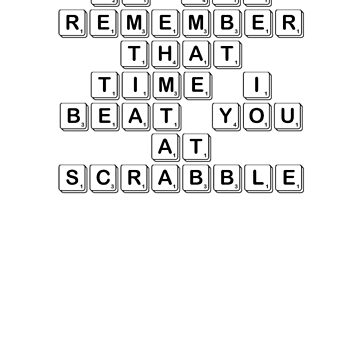 Do You Remember That Time I Beat You At Scrabble by Saxivore