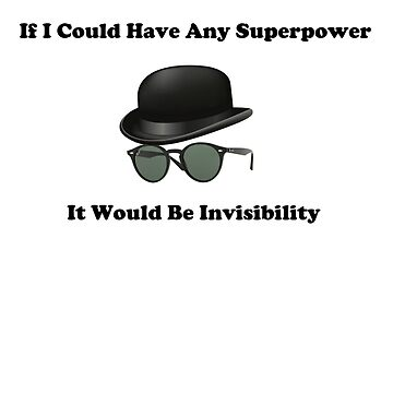 If I Could Have Any Superpower It Would Be Invisibility by Saxivore