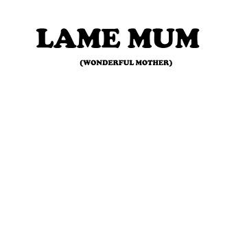 Lame Mum Is A Wonderful Mother by Saxivore