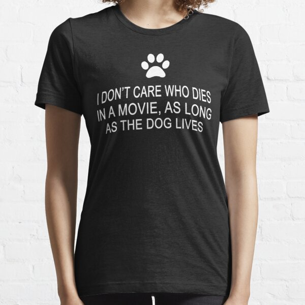 I Don't Care Who Dies In A Movie, As Long As The Dog Lives Essential T-Shirt
