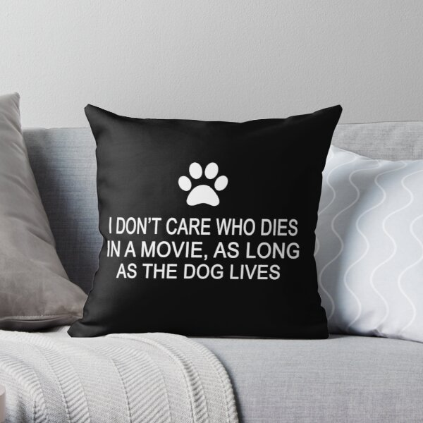I Don't Care Who Dies In A Movie, As Long As The Dog Lives Throw Pillow