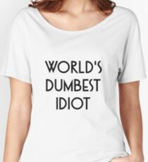 World's dumbest idiot Women's Relaxed Fit T-Shirt