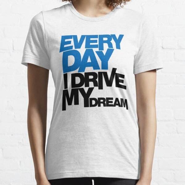 Every day i drive my dream (1) Essential T-Shirt
