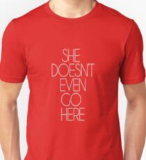 SHE DOESN'T EVEN GO HERE. Unisex T-Shirt