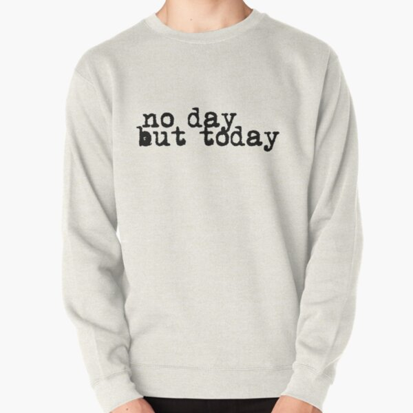 no day but today Pullover Sweatshirt
