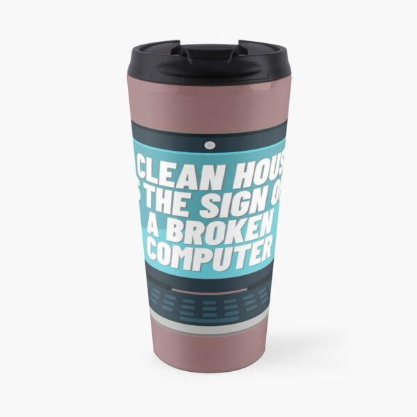A CLEAN HOUSE IS THE SIGN OF A BROKEN COMPUTER  Travel Mug