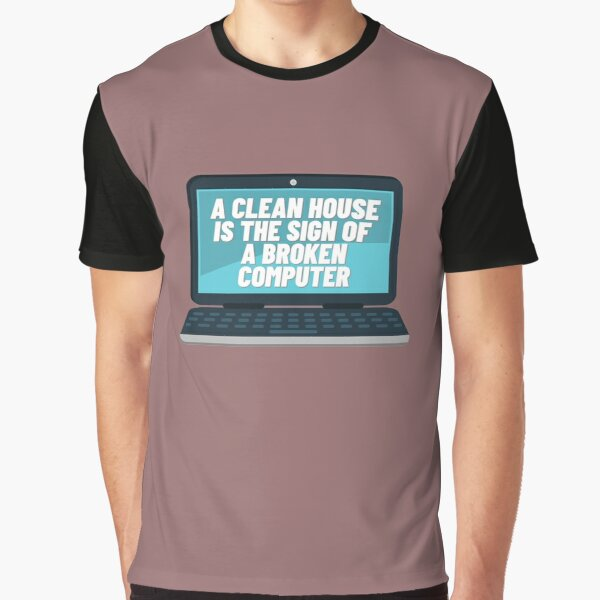 A CLEAN HOUSE IS THE SIGN OF A BROKEN COMPUTER  Graphic T-Shirt