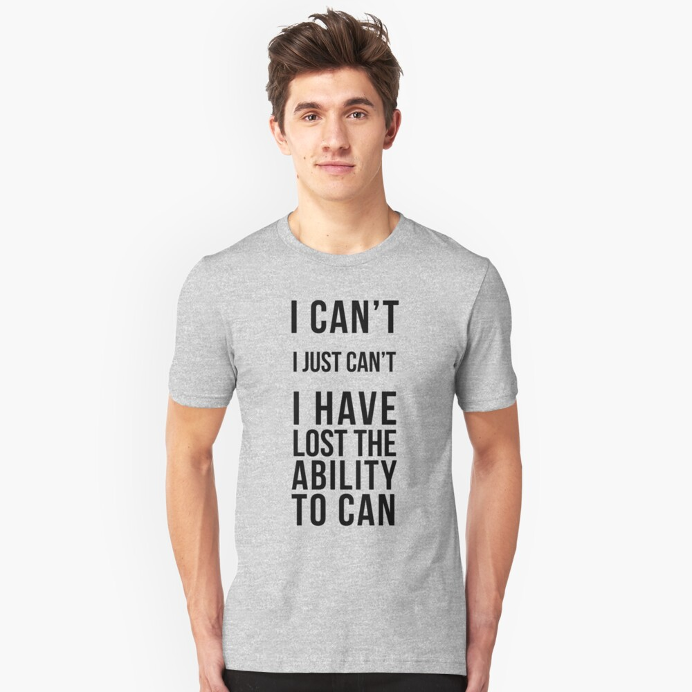 I Can't, I Just Can't Unisex T-Shirt Front