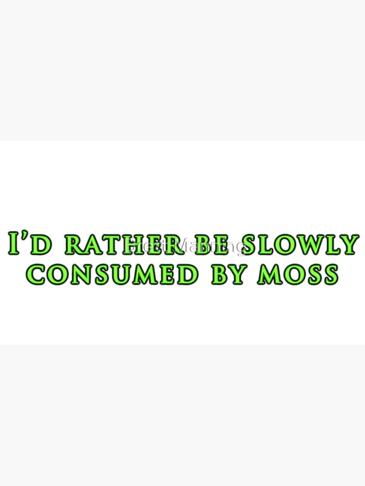 I'd Rather Be Slowly Consumed By Moss  by brettisagirl