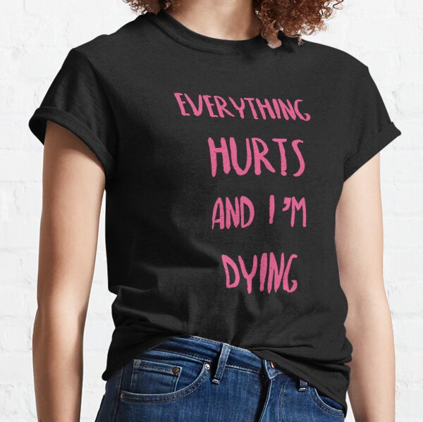 Everything hurts and I'm dying!  Classic T-Shirt