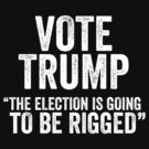 Vote Trump The Election Is Going To Be Rigged by CarbonClothing