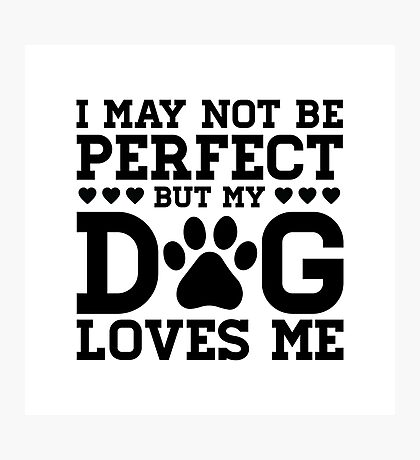 I Might Not Be Perfect But My Dog Loves Me Photographic Print