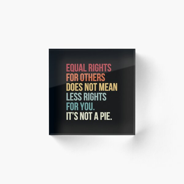 Equal Rights For Others Does Not Mean Less Rights for You  Acrylic Block
