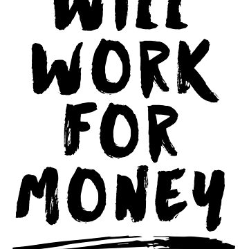 Will Work For Money by geekibiz
