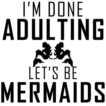 I'm done adulting lets be mermaid by jonu99