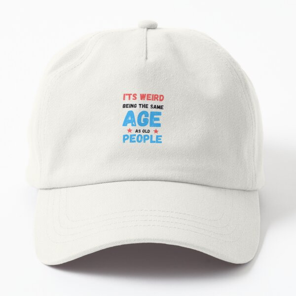 It's Weird Being The Same Age As Old People Dad Hat