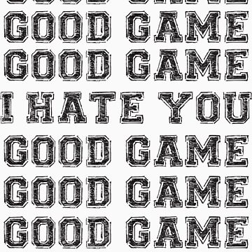Good Game.  I Hate You. by brainstorm