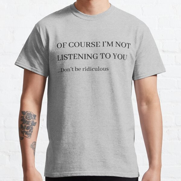 Of Course I'm Not Listening Classic T-Shirt