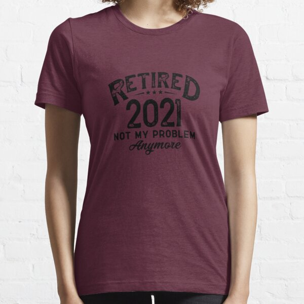 RETIRED 2021 NOT MY PROBLEM ANYMORE Essential T-Shirt