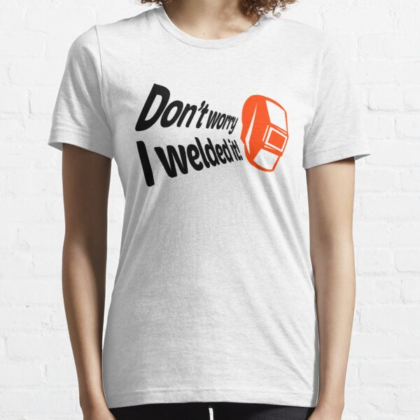 Don't worry I welded it! (1) Essential T-Shirt