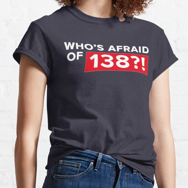 Who's afraid of 138?! Classic T-Shirt
