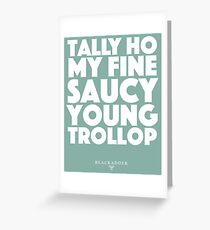 Blackadder quote - Tally Ho my fine saucy young trollop Greeting Card