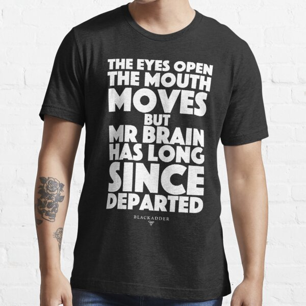 Blackadder quote - the eyes open, the mouth moves, but mr brain has long since departed Essential T-Shirt