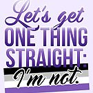 Let's Get One Thing Straight: I'm Not • Asexual Version • LGBTQ* by riotcakes