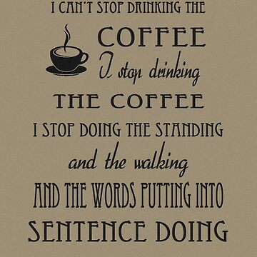 I Can't Stop Drinking the Coffee by queenofbimbania