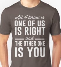 All I know is one of us is right and the other one is you T-Shirt