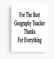 For The Best Geography Teacher Thanks For Everything  Canvas Print