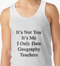 It's Not You It's Me I Only Date Geography Teachers  Tank Top